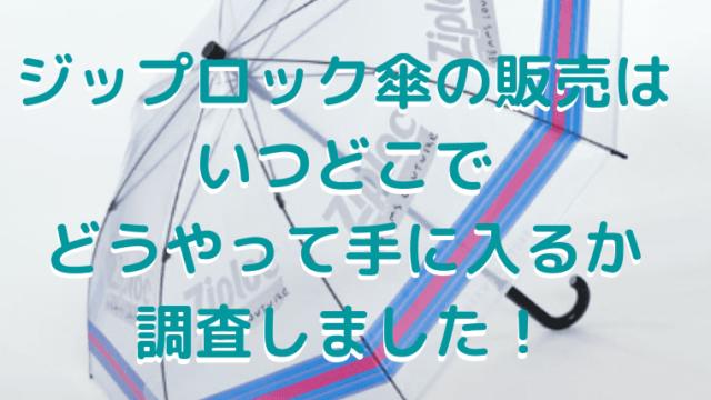 ジップロック傘の販売は いつどこで どうやって手に入るか 調査しました!のアイキャッチ画像