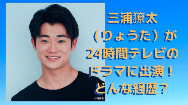 三浦獠太(りょうた)が24時間テレビのドラマに出演!どんな経歴?のアイキャッチ画像