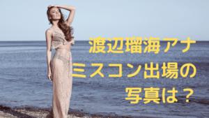 渡辺瑠海アナ ミスコン出場の 写真