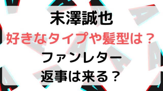 末澤誠也の好きなタイプや髪型は?ファンレターの返事は来る?