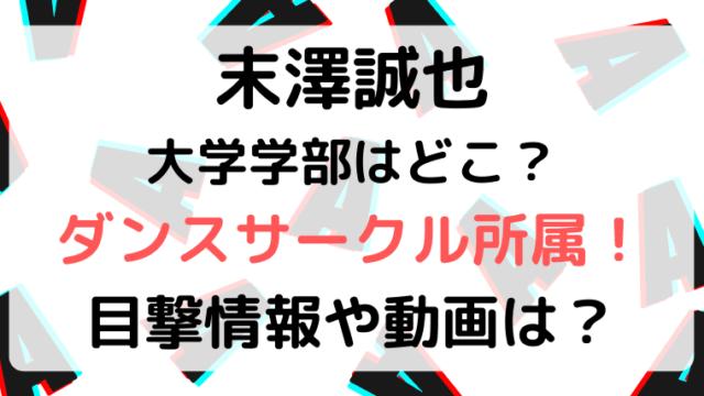 末澤誠也の大学学部はどこ?ダンスサークルや目撃情報や動画は?