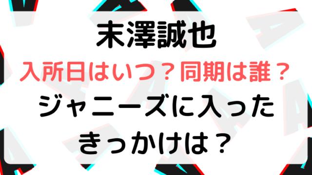 末澤誠也の入所日はいつで同期は誰?ジャニーズのきっかけは?