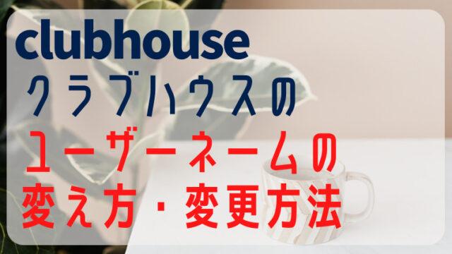 clubhouseクラブハウスのユーザーネームの変え方や変更方法