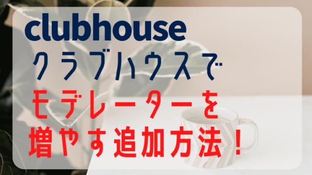 Clubhouseクラブハウスでモデレーターを増やす方法!追加可能?