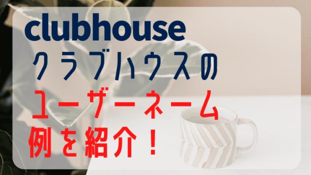 clubhouseクラブハウスのユーザーネームの例を紹介!