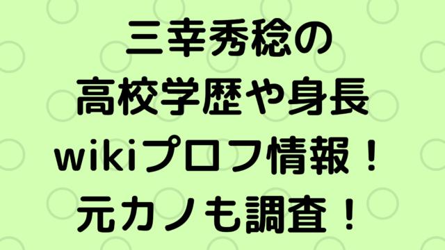 三幸秀稔の高校学歴や身長wikiプロフ情報まとめ!元カノも調査!