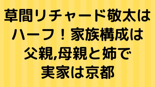 草間リチャード敬太はハーフ!家族構成は父親母親と姉で実家は京都
