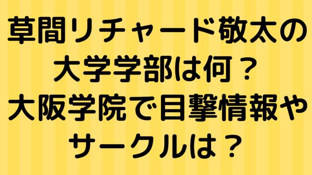 草間リチャード敬太の大学学部は何?大阪学院で目撃情報やサークルは?