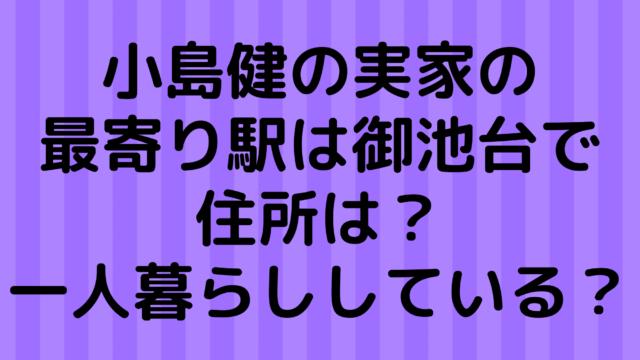 小島健の実家で最寄り駅は御池台で住所は?一人暮らししている?