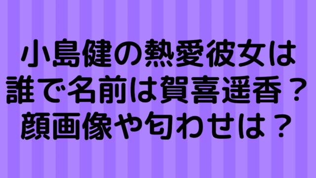 小島健の熱愛彼女は誰で名前は賀喜遥香?顔画像や匂わせは?