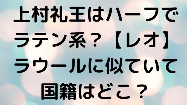 上村礼王はハーフでラテン系?【レオ】ラウールに似ていて国籍はどこ?