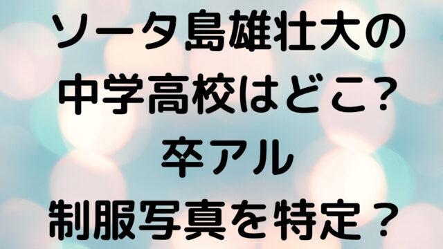 ソータ島雄壮大の中学高校はどこで名前は何?卒アル制服写真や画像を特定?